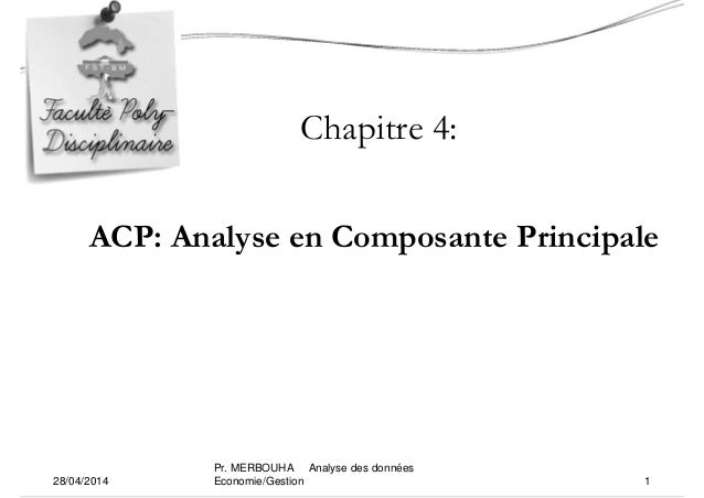 Chapitre 4: ACP: Analyse en Composante Principale 28/04/2014 1 Pr. MERBOUHA Analyse des données Economie/Gestion
