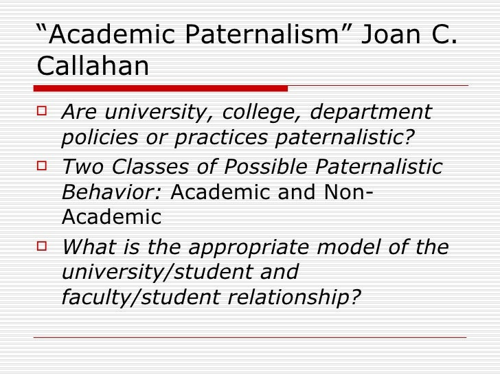 """Academic Paternalism"" Joan C. Callahan <ul><li>Are university, college, department policies or practices paternalistic? <..."