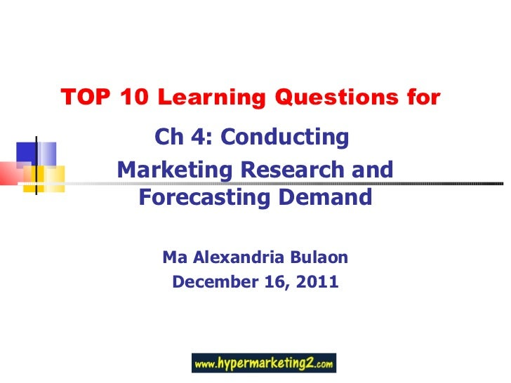 TOP 10 Learning Questions for Ch 4: Conducting  Marketing Research and Forecasting Demand Ma Alexandria Bulaon December 16...