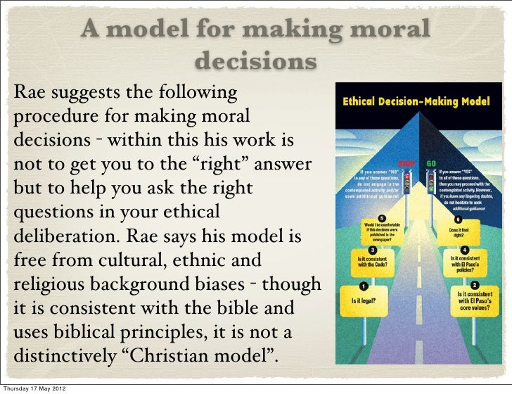 moral decisions A: examples of moral decisions can range from large quandaries like whether to legalize abortion or go to war, through to everyday decisions like keeping money found in the street or using a neighbor's wi-fi without them knowing various philosophers have discussed how to approach moral decisions, including kant, aristotle and jeremy.