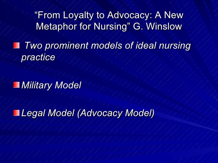 """ From Loyalty to Advocacy: A New Metaphor for Nursing"" G. Winslow <ul><li>Two prominent models of ideal nursing practice ..."