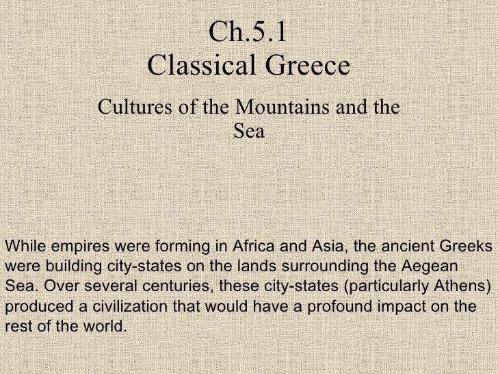 Ch.5.1 Classical Greece Cultures of the Mountains and the Sea While empires were forming in Africa and Asia, the ancient G...
