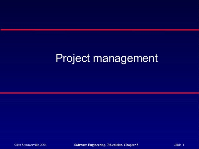 ©Ian Sommerville 2004 Software Engineering, 7th edition. Chapter 5 Slide 1 Project management