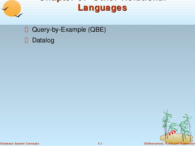 Chapter 5: Other Relational Languages Query-by-Example (QBE) Datalog  Database System Concepts  5.1  ©Silberschatz, Korth ...