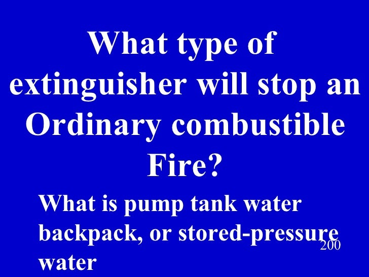 What type of  extinguisher will stop an Ordinary combustible Fire? 200 What is pump tank water backpack, or stored-pressur...