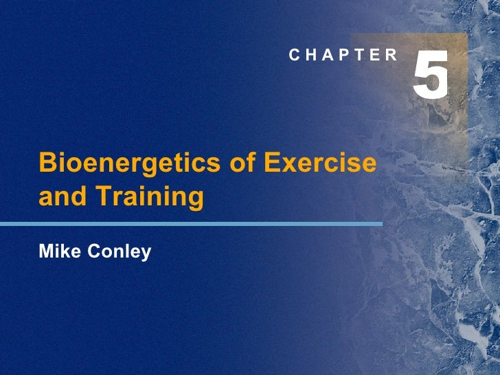 5 C H A P T E R Bioenergetics of Exercise  and Training Mike Conley