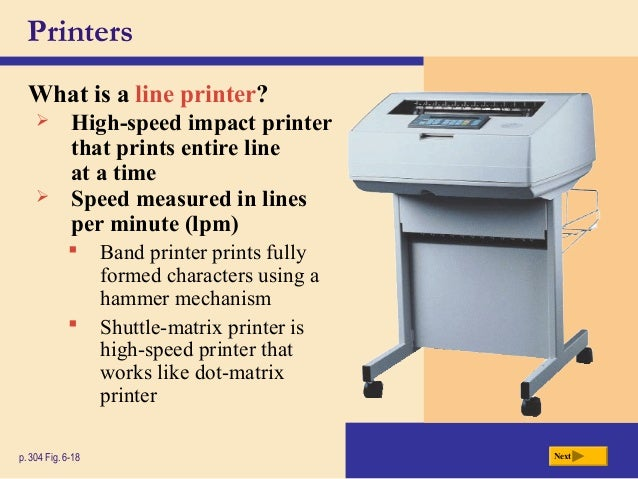 Printers What is a line printer? p. 304 Fig. 6-18 Next  High-speed impact printer that prints entire line at a time  Spe...