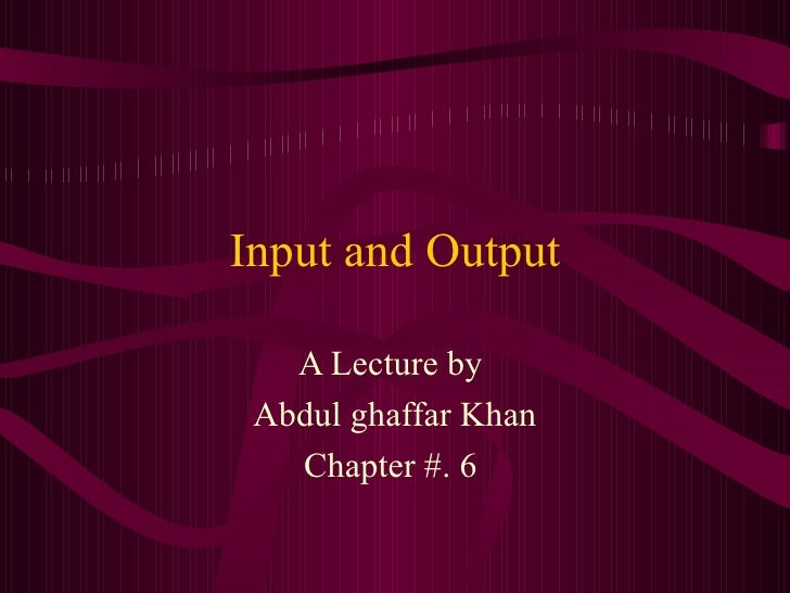 Input and Output A Lecture by  Abdul ghaffar Khan Chapter #. 6