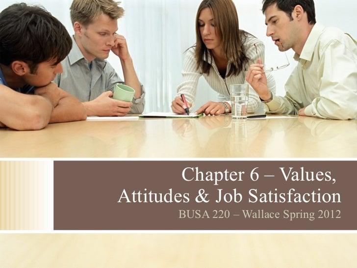 Chapter 6 – Values,  Attitudes & Job Satisfaction BUSA 220 – Wallace Spring 2012