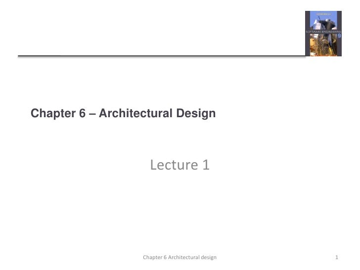 Chapter 6 – Architectural Design                     Lecture 1                   Chapter 6 Architectural design   1