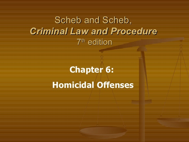 Scheb and Scheb,  Criminal Law and Procedure   7 th  edition Chapter 6:  Homicidal Offenses