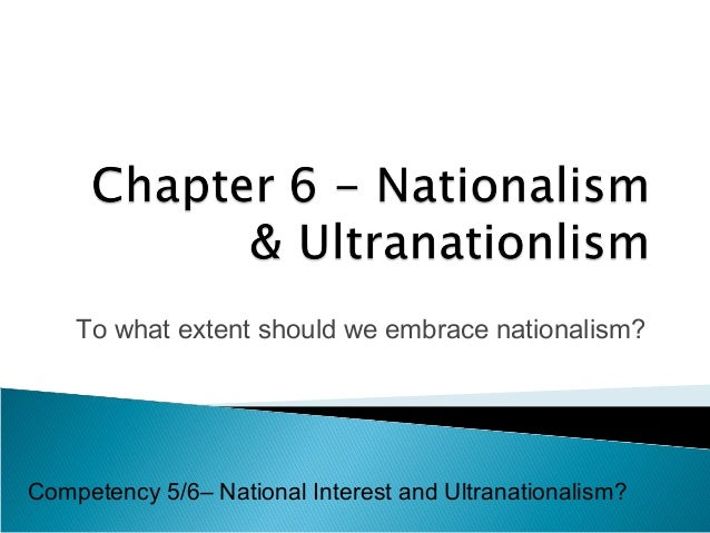 To what extent should we embrace nationalism?  Competency 5/6– National Interest and Ultranationalism?