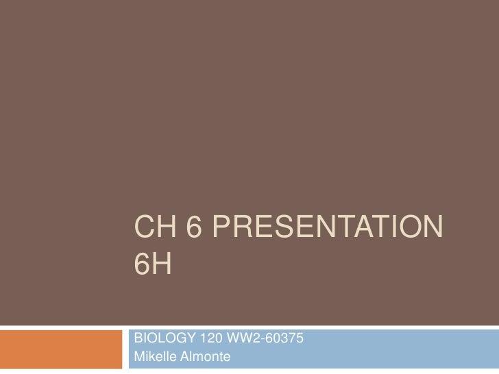 Ch 6 presentation 6H<br />BIOLOGY 120 WW2-60375<br />Mikelle Almonte<br />