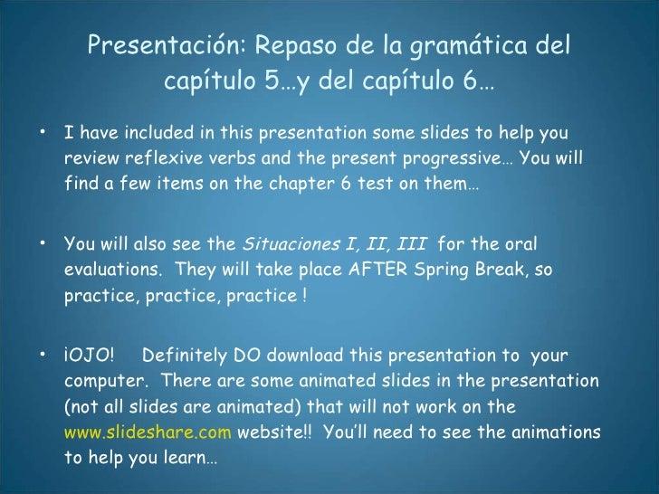 Presentación: Repaso de la gramática del capítulo 5…y del capítulo 6… <ul><li>I have included in this presentation some sl...