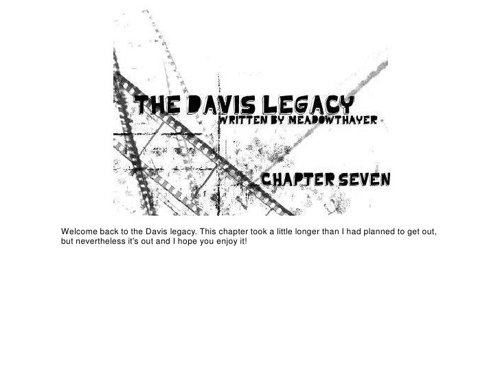 Welcome back to the Davis legacy. This chapter took a little longer than I had planned to get out,but nevertheless its out...