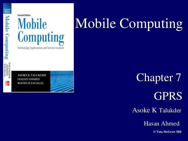 Mobile Computing         Chapter 7               GPRS        Asoke K Talukder           Hasan Ahmed              © Tata Mc...