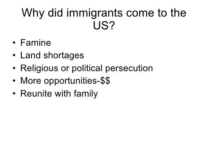 Why did immigrants come to the US? <ul><li>Famine </li></ul><ul><li>Land shortages </li></ul><ul><li>Religious or politica...