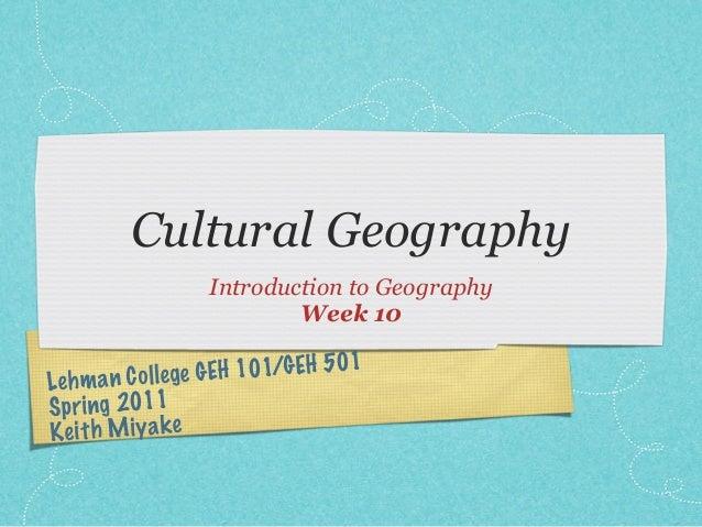 Lehman College GEH 101/GEH 501Spring 2011Keith MiyakeCultural GeographyIntroduction to GeographyWeek 10