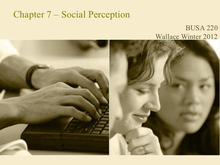 Chapter 7 – Social Perception                                         BUSA 220                                Wallace Wint...
