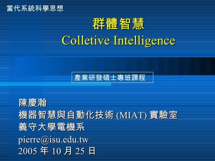 群體智慧 Colletive Intelligence 陳慶瀚 機器智慧與自動化技術 (MIAT) 實驗室 義守大學電機系 [email_address] 2005 年 10 月 25 日 產業研發碩士專班課程 當代系統科學思想
