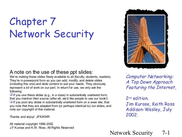 Chapter 7Network SecurityA note on the use of these ppt slides:We're making these slides freely available to all (faculty,...