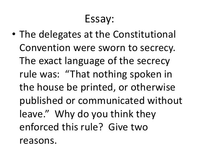 Essay: • The delegates at the Constitutional Convention were sworn to secrecy. The exact language of the secrecy rule was:...