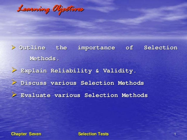 Learning Objectives   Outline      the   importance        of   Selection       Methods.    Explain Reliability & Validity...