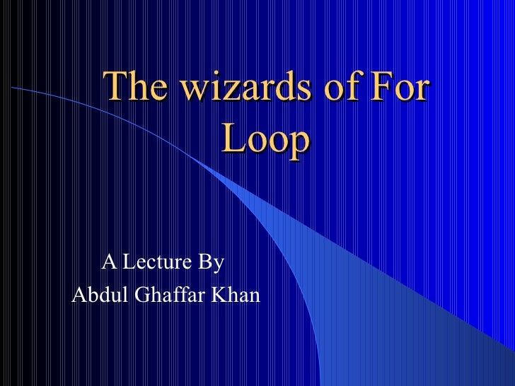The wizards of For Loop A Lecture By Abdul Ghaffar Khan