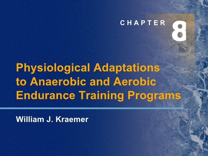8 C H A P T E R Physiological Adaptations  to Anaerobic and Aerobic Endurance Training Programs William J. Kraemer