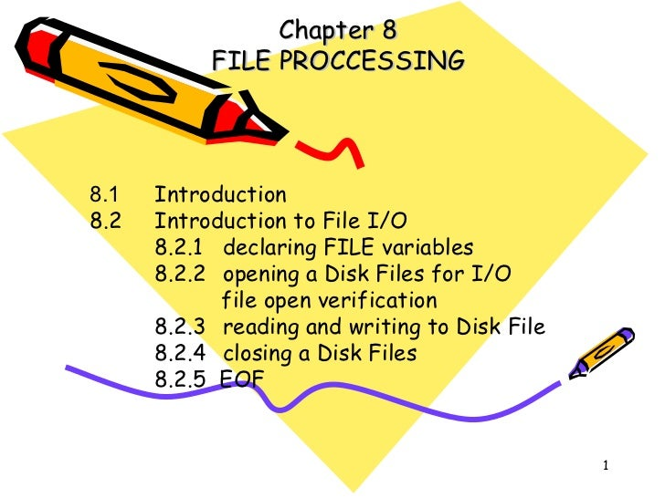 Chapter 8 FILE PROCCESSING 8.1 Introduction 8.2 Introduction to File I/O 8.2.1 declaring FILE variables 8.2.2 opening a Di...