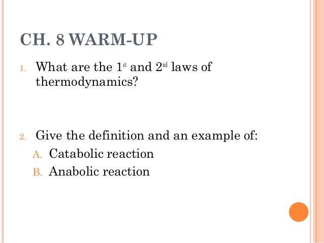CH. 8 WARM-UP 1.  2.  What are the 1st and 2nd laws of thermodynamics?  Give the definition and an example of: A. Cataboli...