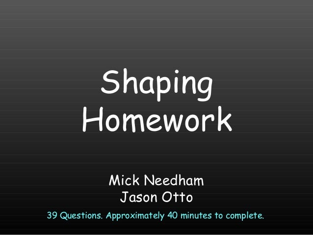 Shaping Homework Mick Needham Jason Otto 39 Questions. Approximately 40 minutes to complete.