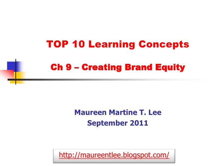 TOP 10 Learning Concepts Ch 9 – Creating Brand Equity<br />Maureen Martine T. Lee<br />September 2011<br />http://maureent...
