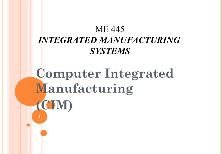 ME 445INTEGRATED MANUFACTURING         SYSTEMSComputer IntegratedManufacturing(CIM)1