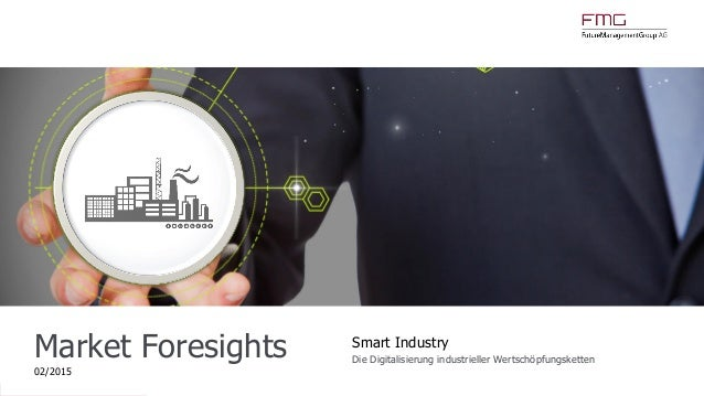www.FutureManagementGroup.com Market Foresights 02/2015 Smart Industry Die Digitalisierung industrieller Wertschöpfungsket...