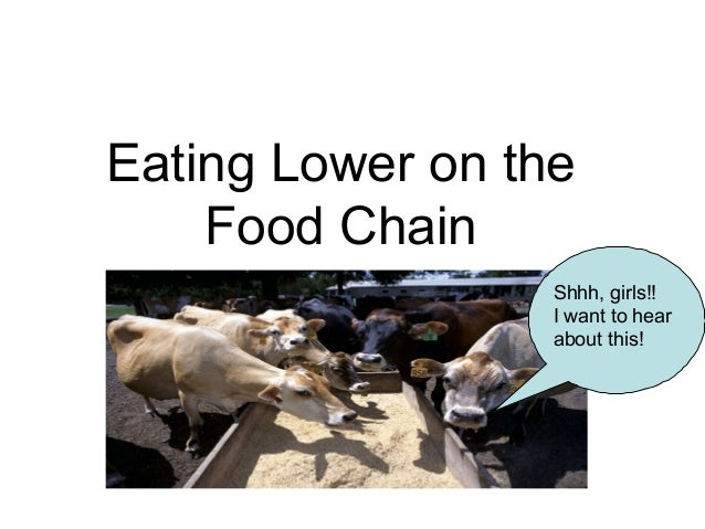 Eating Lower on the Food Chain Shhh, girls!! I want to hear about this!