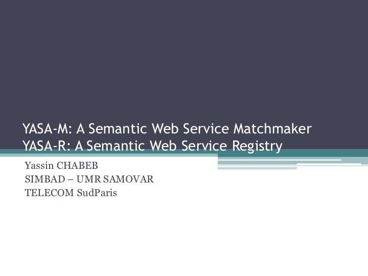 YASA-M: A Semantic Web Service MatchmakerYASA-R: A Semantic Web Service RegistryYassin CHABEBSIMBAD – UMR SAMOVARTELECOM S...