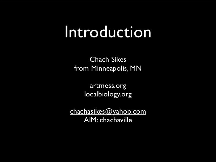 Introduction      Chach Sikes  from Minneapolis, MN       artmess.org    localbiology.org  chachasikes@yahoo.com     AIM: ...