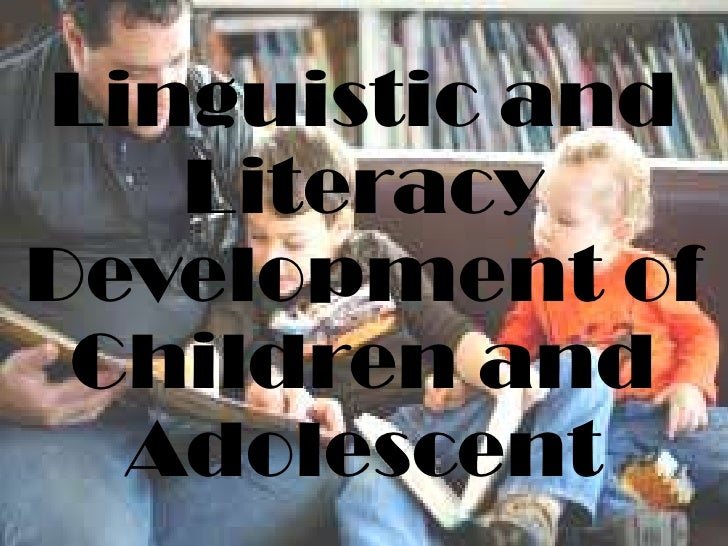 Linguistic and   LiteracyDevelopment of Children and  Adolescent