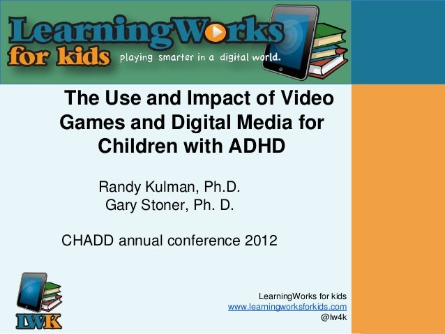 The Use and Impact of VideoGames and Digital Media for   Children with ADHD    Randy Kulman, Ph.D.     Gary Stoner, Ph. D....