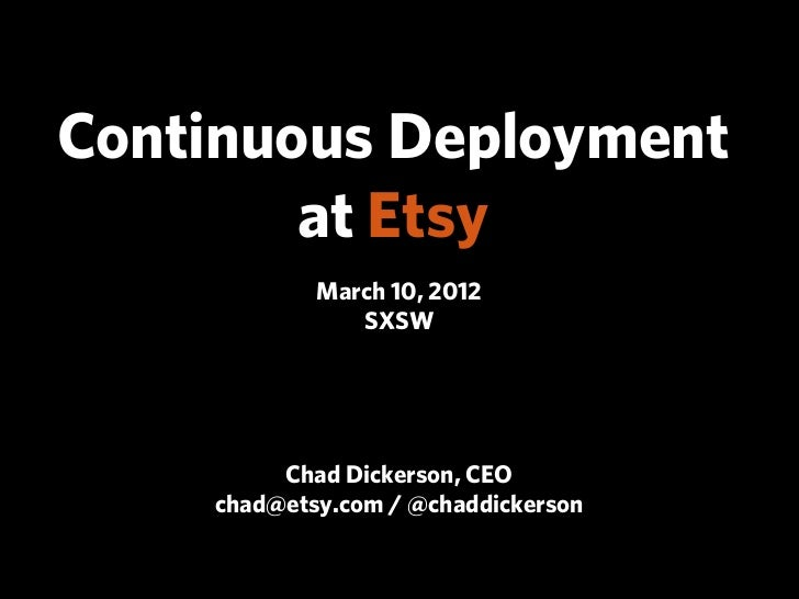 Continuous Deployment        at Etsy            March 10, 2012               SXSW         Chad Dickerson, CEO    chad@etsy...