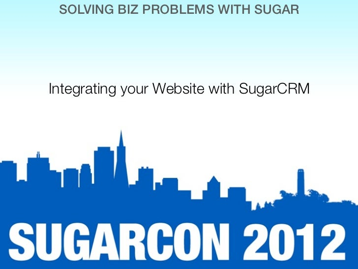 SOLVING BIZ PROBLEMS WITH SUGARIntegrating your Website with SugarCRM