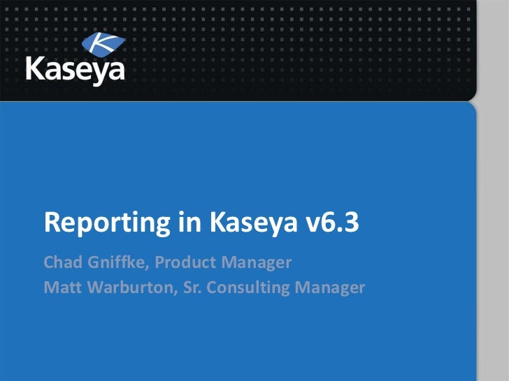 Reporting in Kaseya v6.3Chad Gniffke, Product ManagerMatt Warburton, Sr. Consulting Manager
