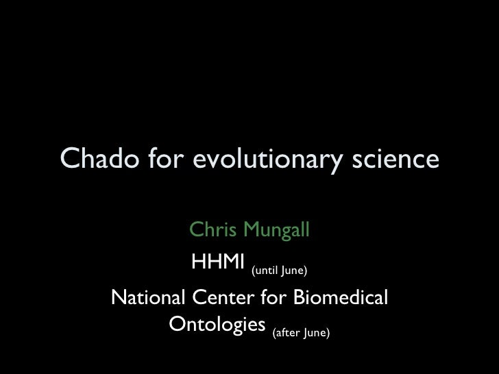 Chado for evolutionary science Chris Mungall HHMI  (until June) National Center for Biomedical Ontologies  (after June)