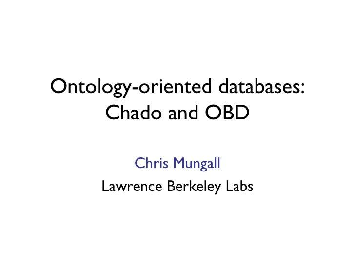 Ontology-oriented databases: Chado and OBD Chris Mungall Lawrence Berkeley Labs