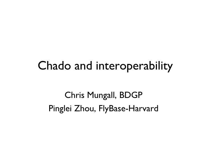 Chado and interoperability Chris Mungall, BDGP Pinglei Zhou, FlyBase-Harvard