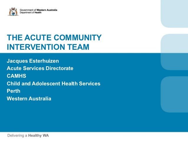 THE ACUTE COMMUNITYINTERVENTION TEAMJacques EsterhuizenAcute Services DirectorateCAMHSChild and Adolescent Health Services...