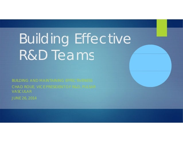 Building EffectiveBuilding Effective R&D TeamsR&D Teams BUILDING AND MAINTAINING EFFECTIVENESS CHAD ROUE, VICE PRESIDENT O...