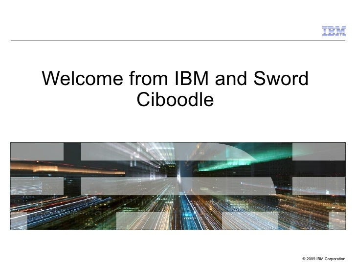 Welcome from IBM and Sword         Ciboodle                         © 2009 IBM Corporation