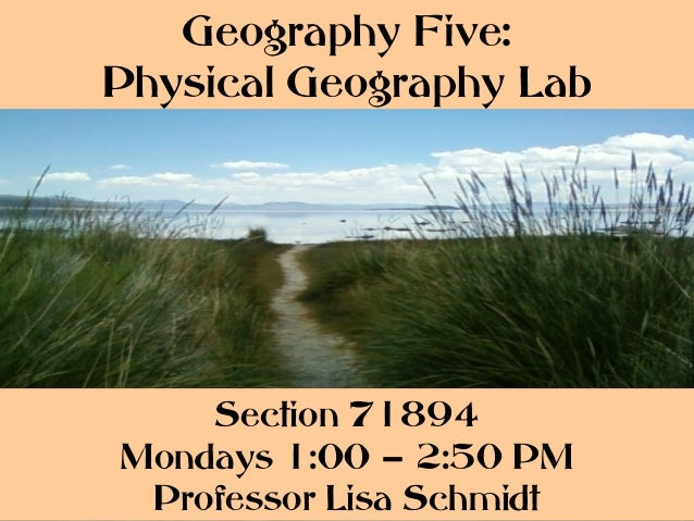 Geography Five:Physical Geography Lab    Section 71894Mondays 1:00 – 2:50 PM Professor Lisa Schmidt